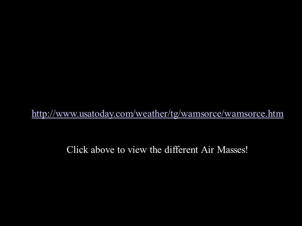 http://www.usatoday.com/weather/tg/wamsorce/wamsorce.htm Click above to view the different Air Masses!