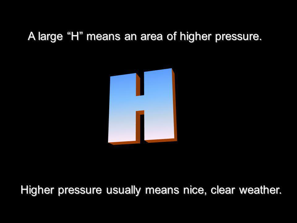 A large H means an area of higher pressure. Higher pressure usually means nice, clear weather.