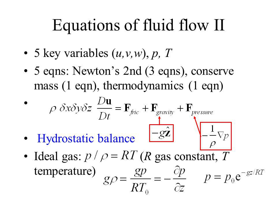 Equations of fluid flow II 5 key variables (u,v,w), p, T 5 eqns: Newtons 2nd (3 eqns), conserve mass (1 eqn), thermodynamics (1 eqn) Hydrostatic balance Ideal gas: (R gas constant, T temperature)