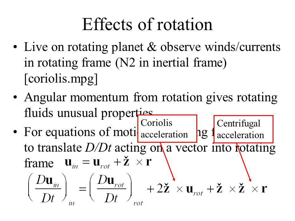 Effects of rotation Live on rotating planet & observe winds/currents in rotating frame (N2 in inertial frame) [coriolis.mpg] Angular momentum from rotation gives rotating fluids unusual properties For equations of motion in rotating frame need to translate D/Dt acting on a vector into rotating frame Coriolis acceleration Centrifugal acceleration