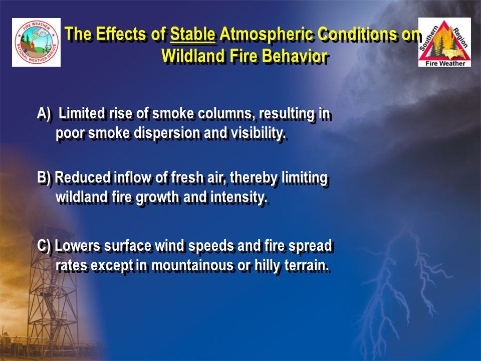 The Effects of Stable Atmospheric Conditions on Wildland Fire Behavior The Effects of Stable Atmospheric Conditions on Wildland Fire Behavior A) Limited rise of smoke columns, resulting in poor smoke dispersion and visibility.