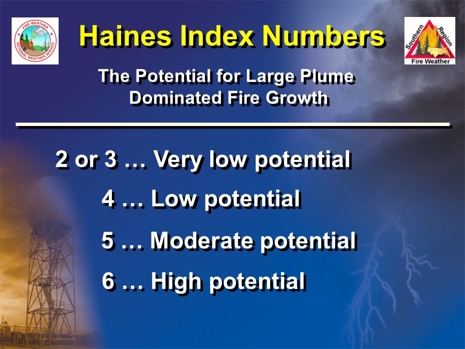 Haines Index Numbers The Potential for Large Plume Dominated Fire Growth The Potential for Large Plume Dominated Fire Growth 2 or 3 … Very low potential 4 … Low potential 5 … Moderate potential 6 … High potential