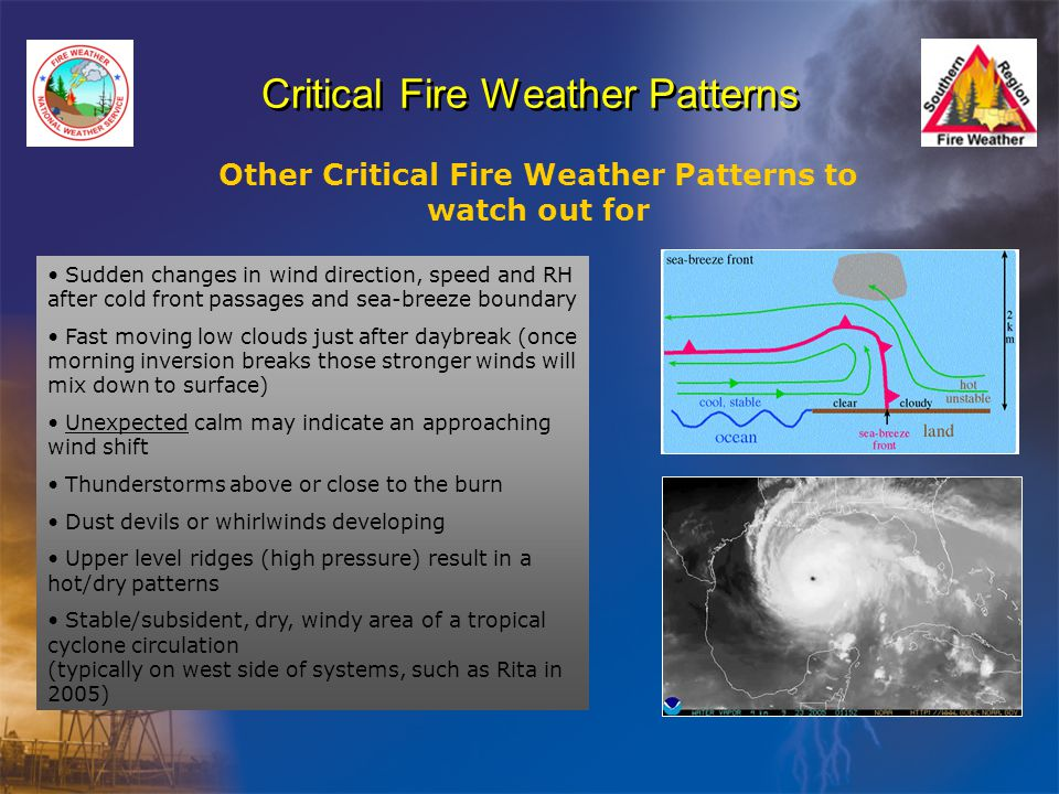 Critical Fire Weather Patterns Other Critical Fire Weather Patterns to watch out for Sudden changes in wind direction, speed and RH after cold front passages and sea-breeze boundary Fast moving low clouds just after daybreak (once morning inversion breaks those stronger winds will mix down to surface) Unexpected calm may indicate an approaching wind shift Thunderstorms above or close to the burn Dust devils or whirlwinds developing Upper level ridges (high pressure) result in a hot/dry patterns Stable/subsident, dry, windy area of a tropical cyclone circulation (typically on west side of systems, such as Rita in 2005)