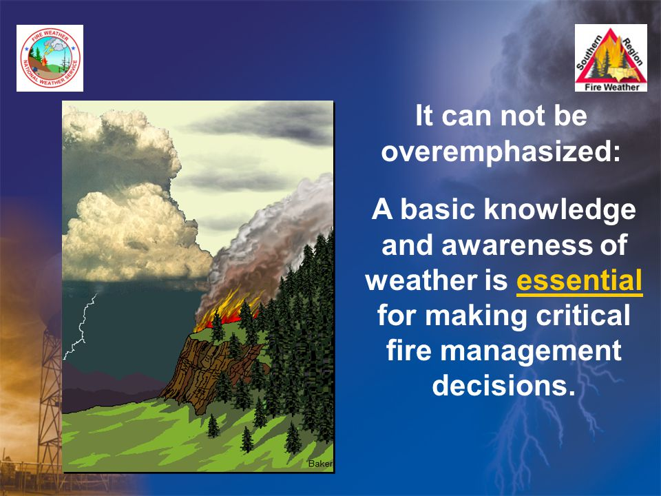 It can not be overemphasized: A basic knowledge and awareness of weather is essential for making critical fire management decisions.