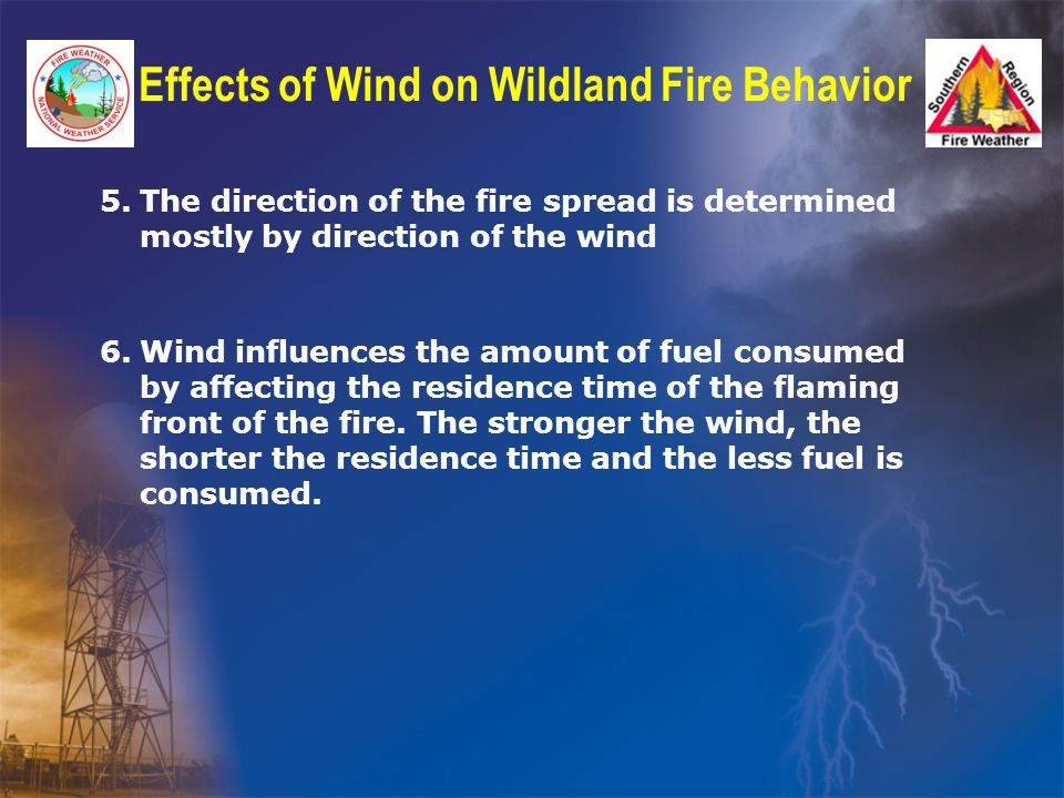 Effects of Wind on Wildland Fire Behavior 5.The direction of the fire spread is determined mostly by direction of the wind 6.Wind influences the amount of fuel consumed by affecting the residence time of the flaming front of the fire.