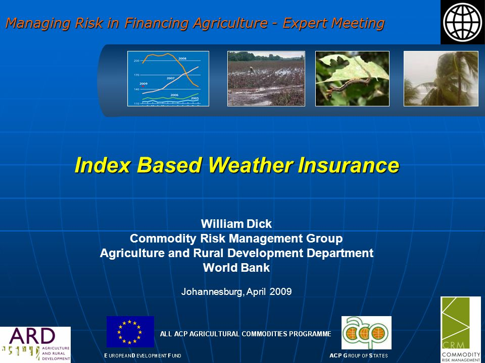 Index Based Weather Insurance William Dick Commodity Risk Management Group Agriculture and Rural Development Department World Bank Johannesburg, April