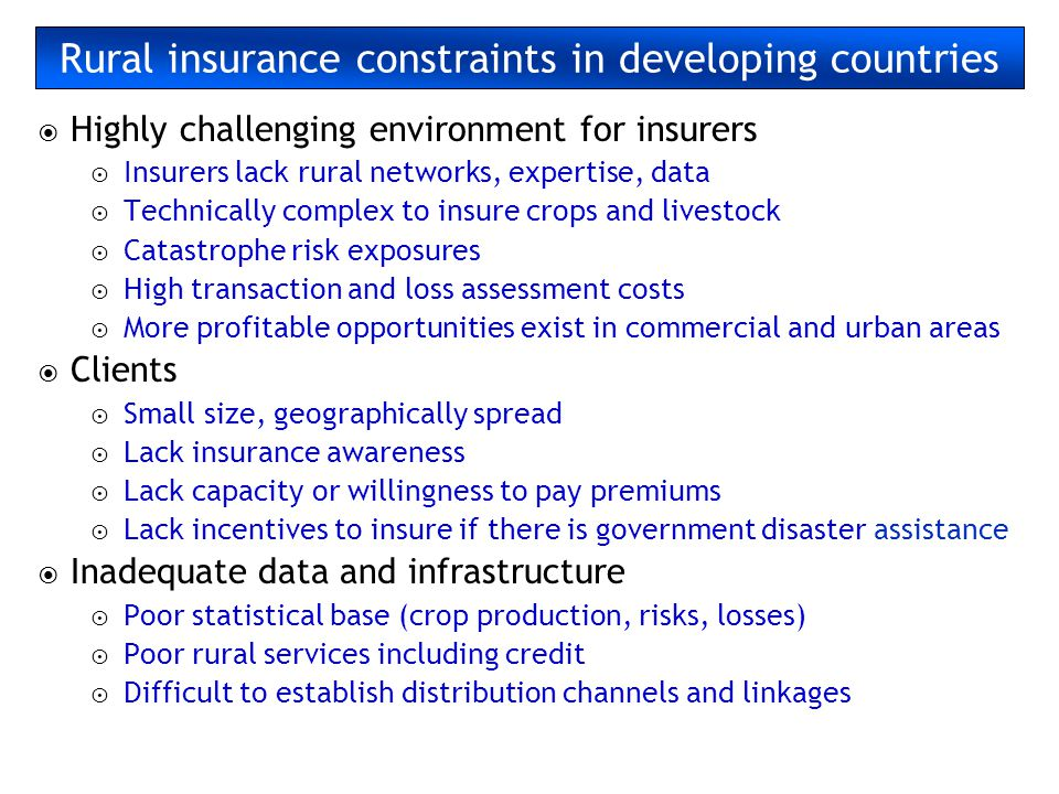 Rural insurance constraints in developing countries Highly challenging environment for insurers Insurers lack rural networks, expertise, data Technica