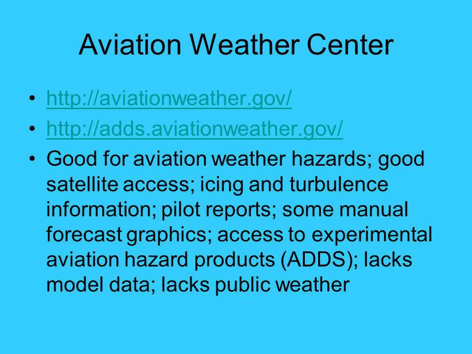 Aviation Weather Center http://aviationweather.gov/ http://adds.aviationweather.gov/ Good for aviation weather hazards; good satellite access; icing a