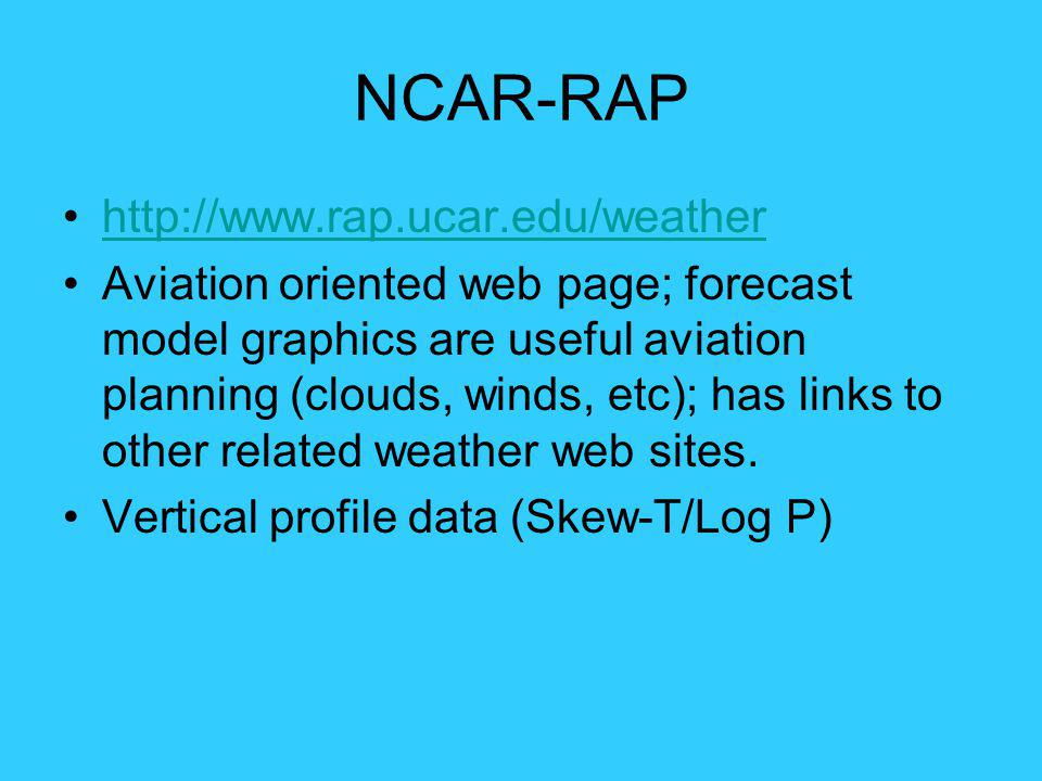 NCAR-RAP http://www.rap.ucar.edu/weather Aviation oriented web page; forecast model graphics are useful aviation planning (clouds, winds, etc); has li