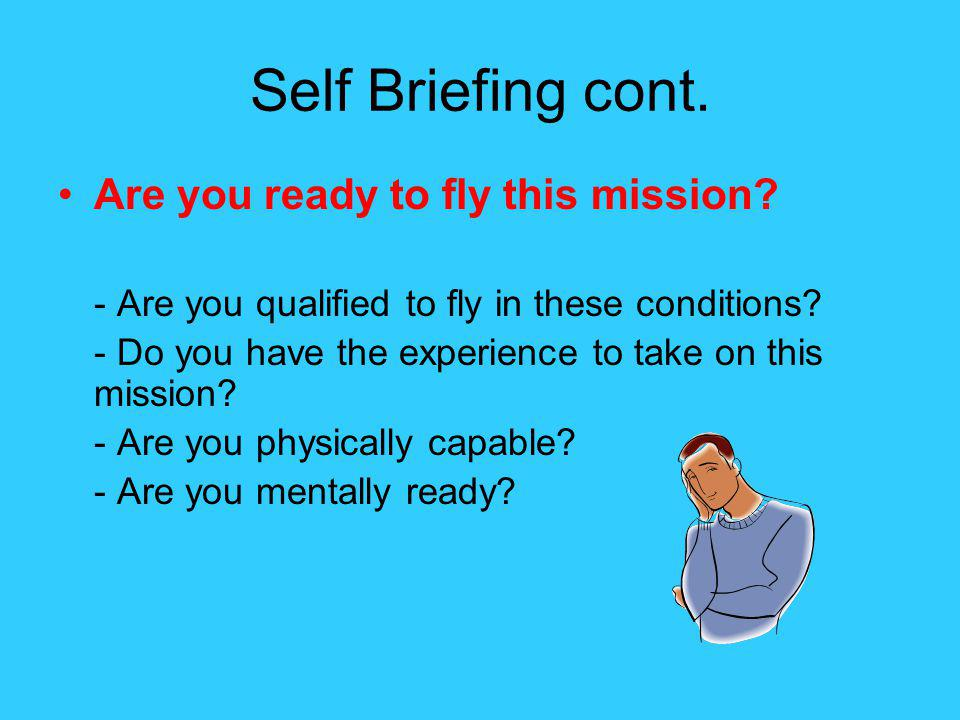 Self Briefing cont. Are you ready to fly this mission? - Are you qualified to fly in these conditions? - Do you have the experience to take on this mi
