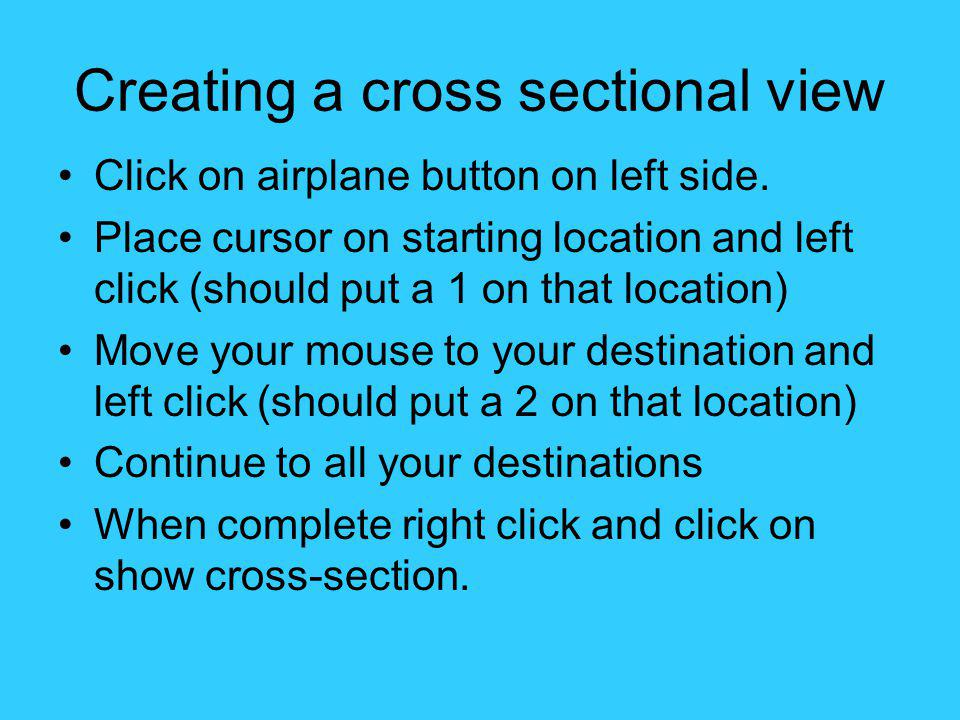 Creating a cross sectional view Click on airplane button on left side. Place cursor on starting location and left click (should put a 1 on that locati