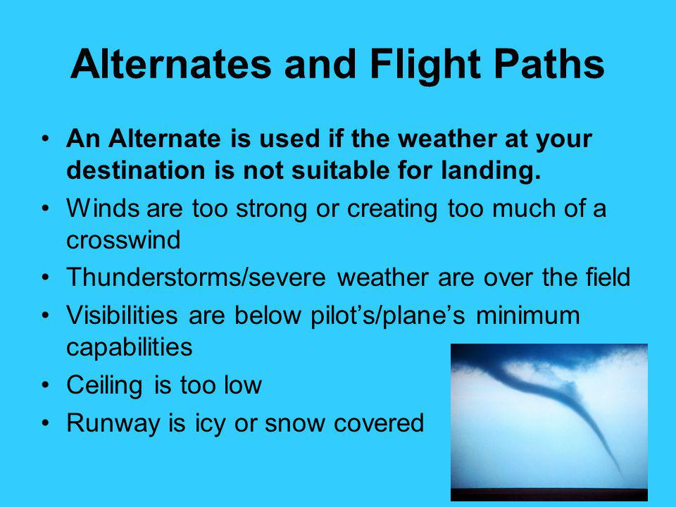 Alternates and Flight Paths An Alternate is used if the weather at your destination is not suitable for landing. Winds are too strong or creating too