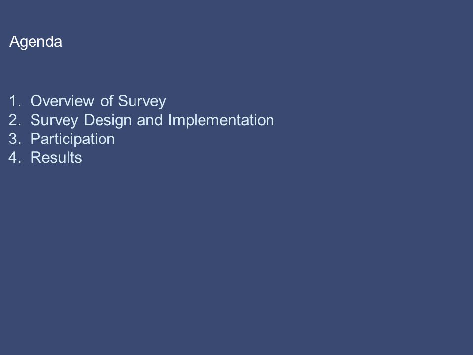 Agenda 1. Overview of Survey 2. Survey Design and Implementation 3. Participation 4. Results