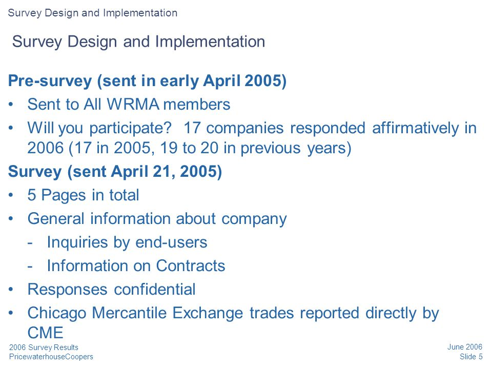 PricewaterhouseCoopers June 2006 Slide 5 2006 Survey Results Pre-survey (sent in early April 2005) Sent to All WRMA members Will you participate? 17 c