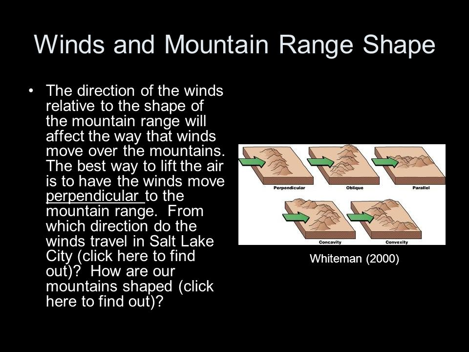 Winds and Mountain Range Shape The direction of the winds relative to the shape of the mountain range will affect the way that winds move over the mou