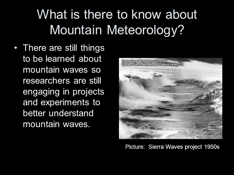 What is there to know about Mountain Meteorology? There are still things to be learned about mountain waves so researchers are still engaging in proje