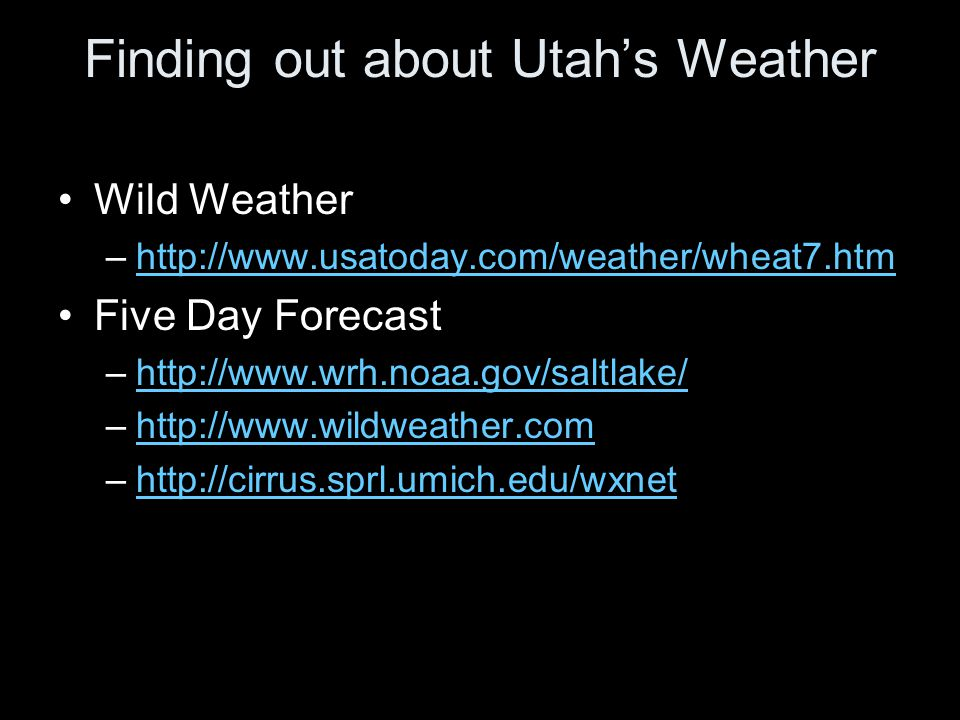 Finding out about Utahs Weather Wild Weather –http://www.usatoday.com/weather/wheat7.htmhttp://www.usatoday.com/weather/wheat7.htm Five Day Forecast –