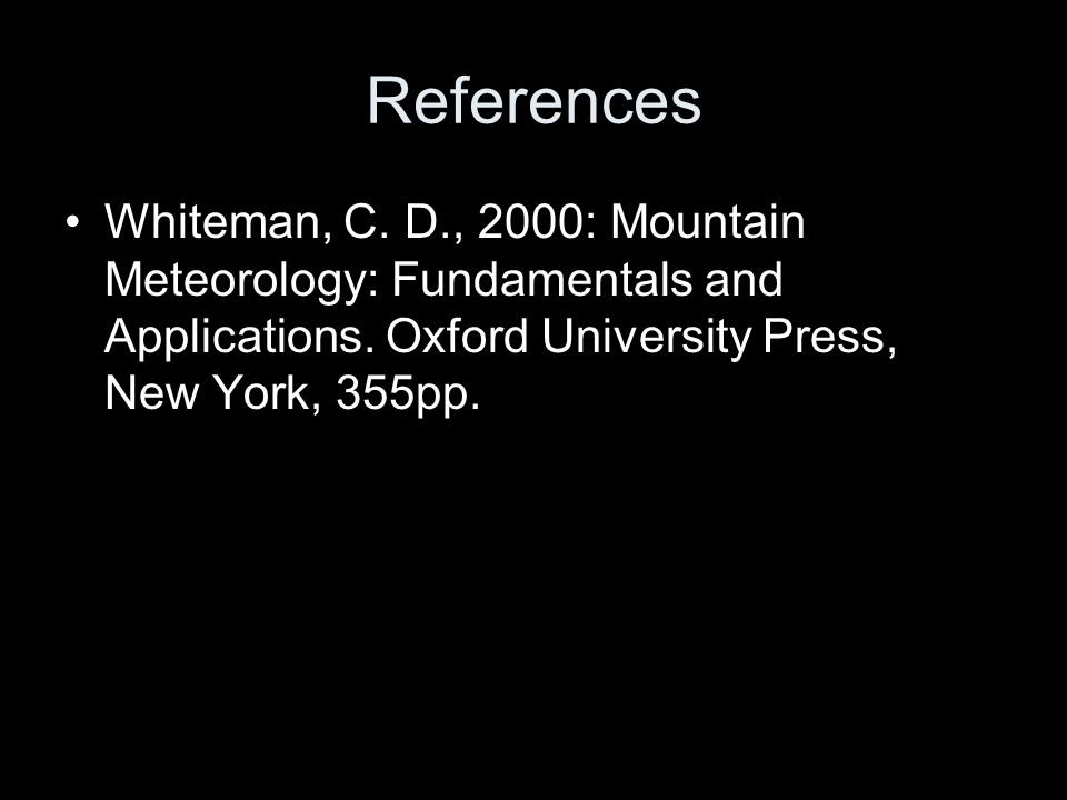 References Whiteman, C. D., 2000: Mountain Meteorology: Fundamentals and Applications. Oxford University Press, New York, 355pp.