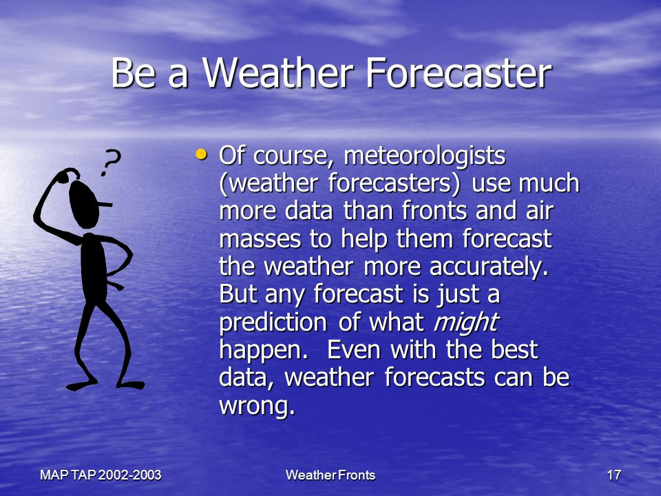 MAP TAP 2002-2003Weather Fronts17 Be a Weather Forecaster Of course, meteorologists (weather forecasters) use much more data than fronts and air masses to help them forecast the weather more accurately.