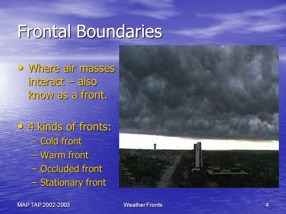 MAP TAP 2002-2003Weather Fronts4 Frontal Boundaries Where air masses interact – also know as a front.