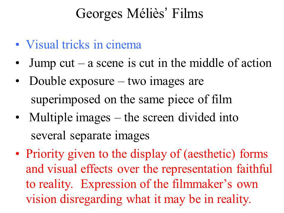 Georges Méliès Films Visual tricks in cinema Jump cut – a scene is cut in the middle of action Double exposure – two images are superimposed on the same piece of film Multiple images – the screen divided into several separate images Priority given to the display of (aesthetic) forms and visual effects over the representation faithful to reality.