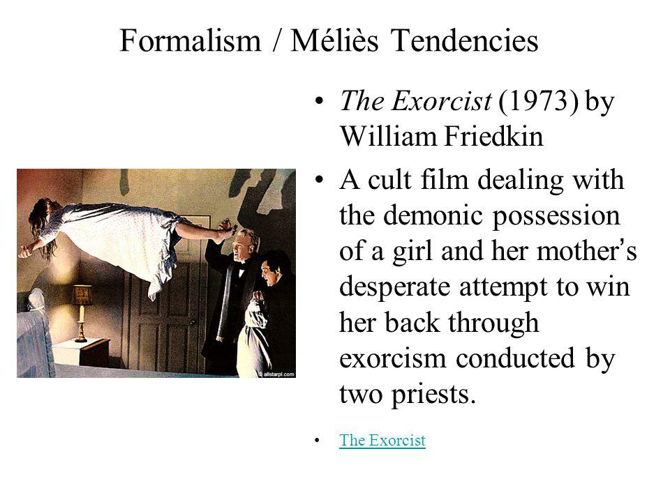 Formalism / Méliès Tendencies The Exorcist (1973) by William Friedkin A cult film dealing with the demonic possession of a girl and her mothers desperate attempt to win her back through exorcism conducted by two priests.