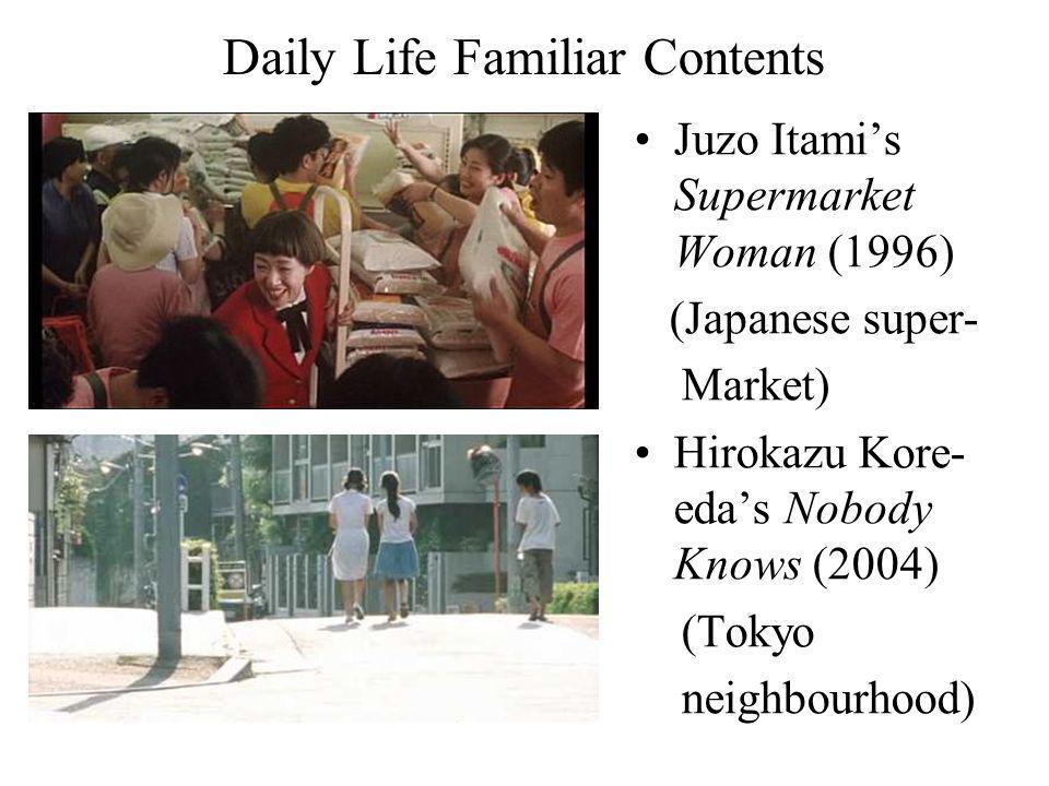 Daily Life Familiar Contents Juzo Itamis Supermarket Woman (1996) (Japanese super- Market) Hirokazu Kore- edas Nobody Knows (2004) (Tokyo neighbourhood)