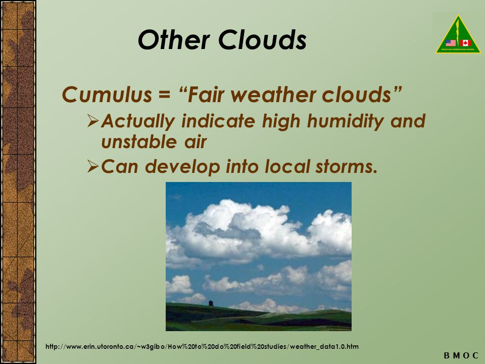B M O C Other Clouds Cumulus = Fair weather clouds Actually indicate high humidity and unstable air Can develop into local storms.