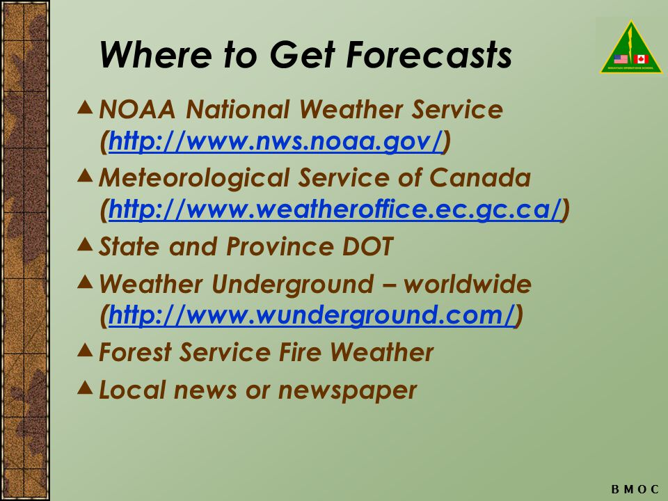 B M O C Where to Get Forecasts NOAA National Weather Service (http://www.nws.noaa.gov/)http://www.nws.noaa.gov/ Meteorological Service of Canada (http://www.weatheroffice.ec.gc.ca/)http://www.weatheroffice.ec.gc.ca/ State and Province DOT Weather Underground – worldwide (http://www.wunderground.com/)http://www.wunderground.com/ Forest Service Fire Weather Local news or newspaper