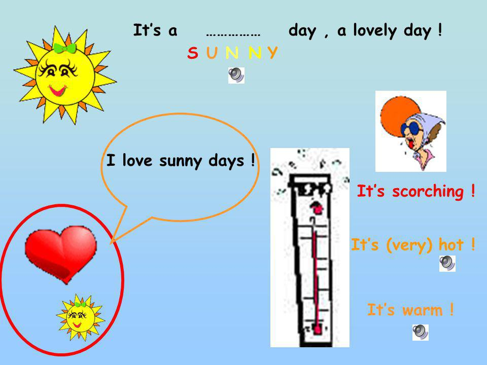 Its a …………… day, a lovely day ! Its warm ! Its (very) hot ! Its scorching ! SUNNY I love sunny days !