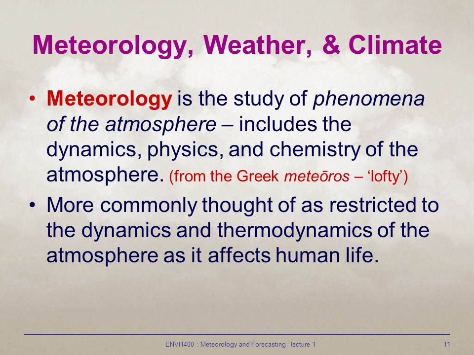 ENVI1400 : Meteorology and Forecasting : lecture 111 Meteorology, Weather, & Climate Meteorology is the study of phenomena of the atmosphere – include