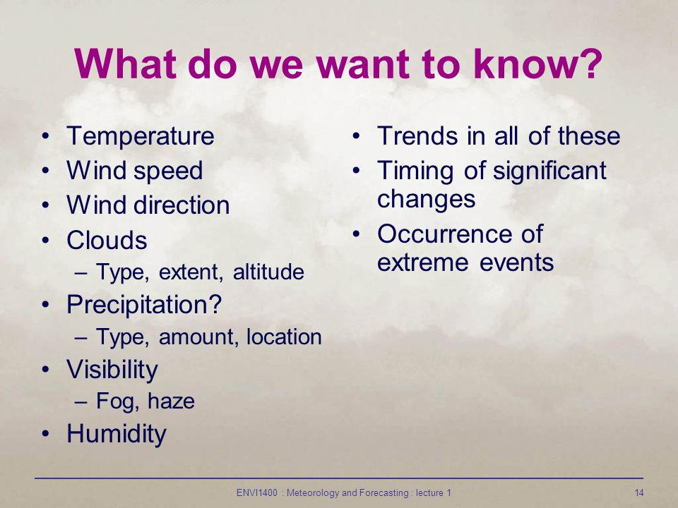 ENVI1400 : Meteorology and Forecasting : lecture 114 What do we want to know? Temperature Wind speed Wind direction Clouds –Type, extent, altitude Pre