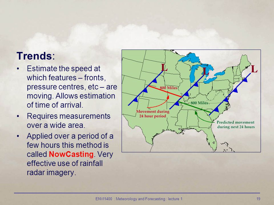 ENVI1400 : Meteorology and Forecasting : lecture 119 Trends: Estimate the speed at which features – fronts, pressure centres, etc – are moving.