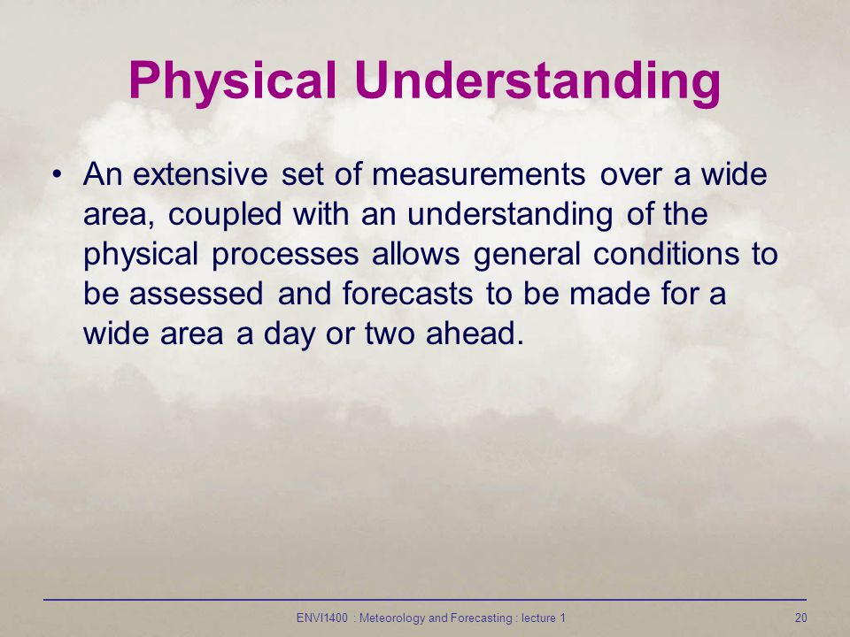 ENVI1400 : Meteorology and Forecasting : lecture 120 Physical Understanding An extensive set of measurements over a wide area, coupled with an underst