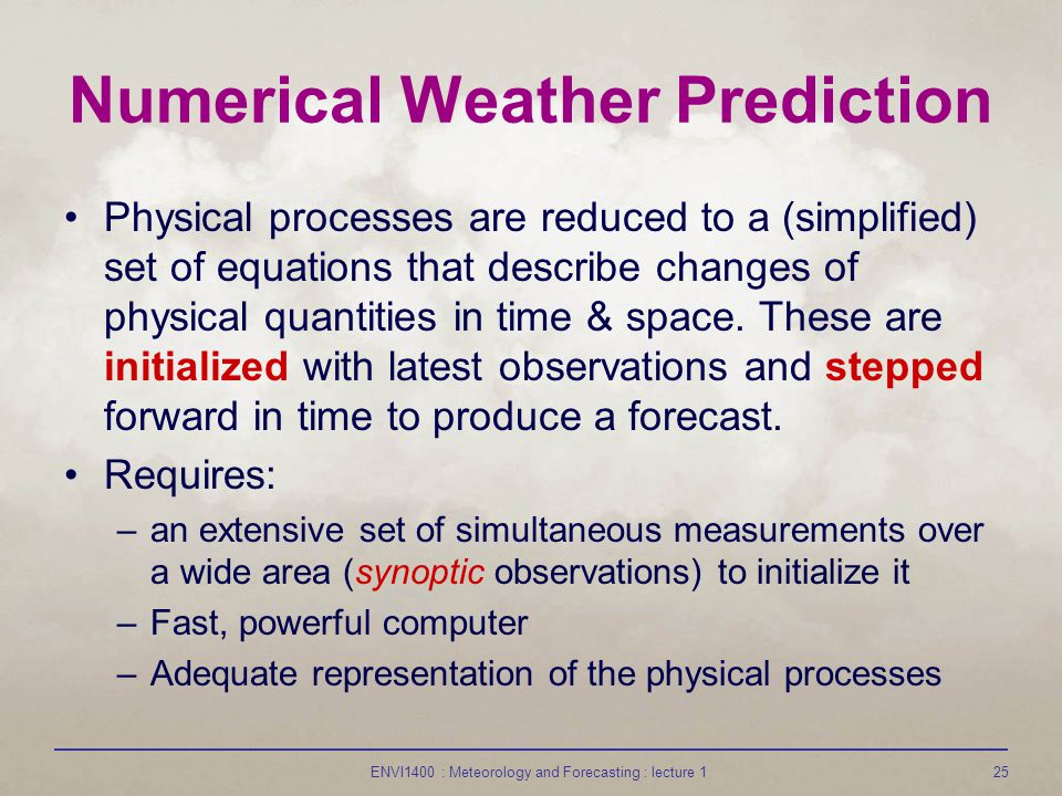 ENVI1400 : Meteorology and Forecasting : lecture 125 Numerical Weather Prediction Physical processes are reduced to a (simplified) set of equations that describe changes of physical quantities in time & space.