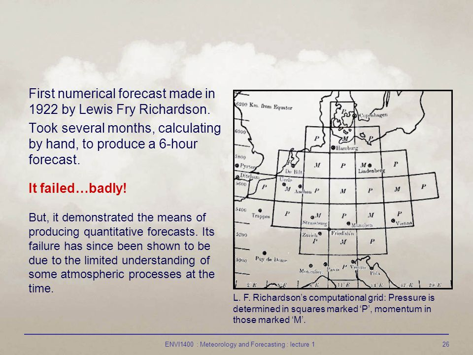 ENVI1400 : Meteorology and Forecasting : lecture 126 First numerical forecast made in 1922 by Lewis Fry Richardson. Took several months, calculating b