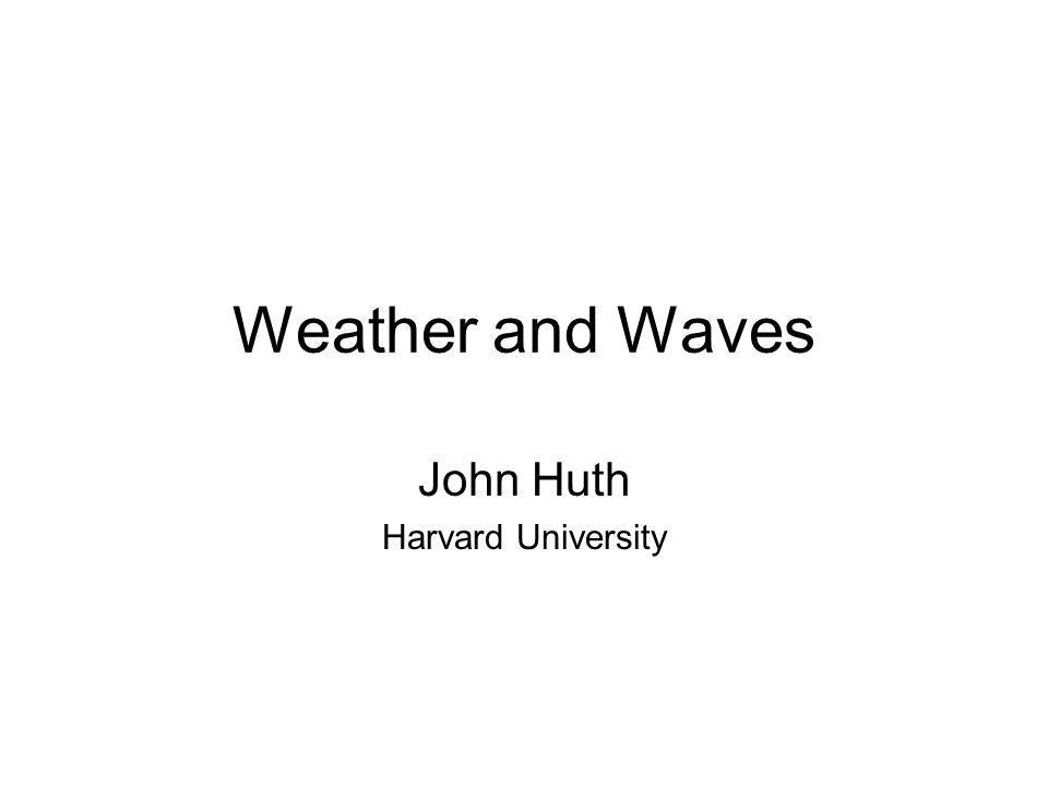Weather and Waves John Huth Harvard University