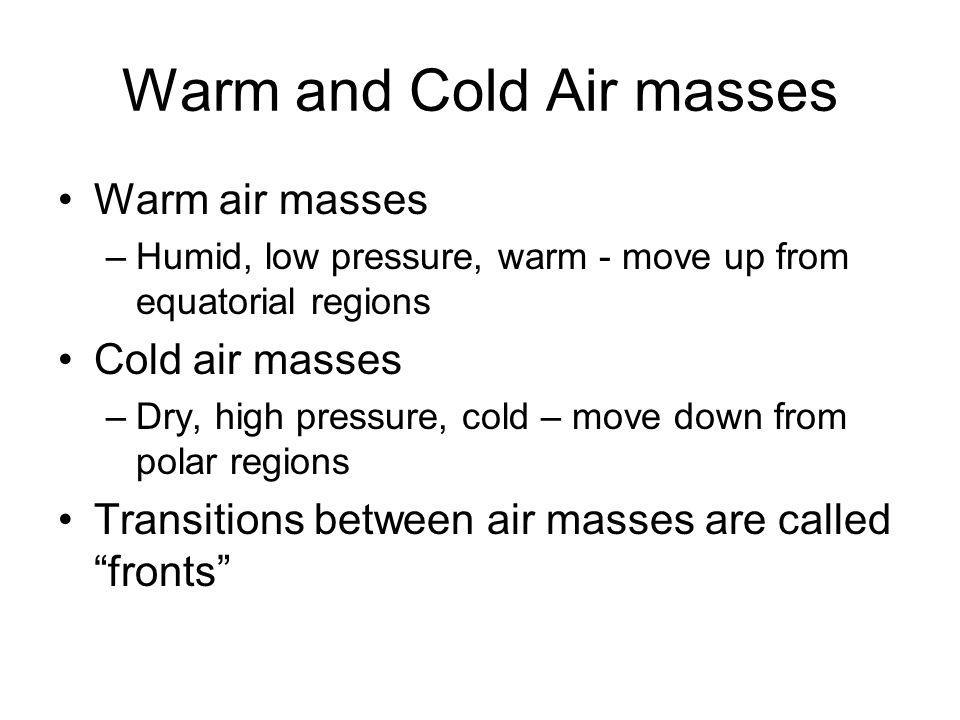 Warm and Cold Air masses Warm air masses –Humid, low pressure, warm - move up from equatorial regions Cold air masses –Dry, high pressure, cold – move