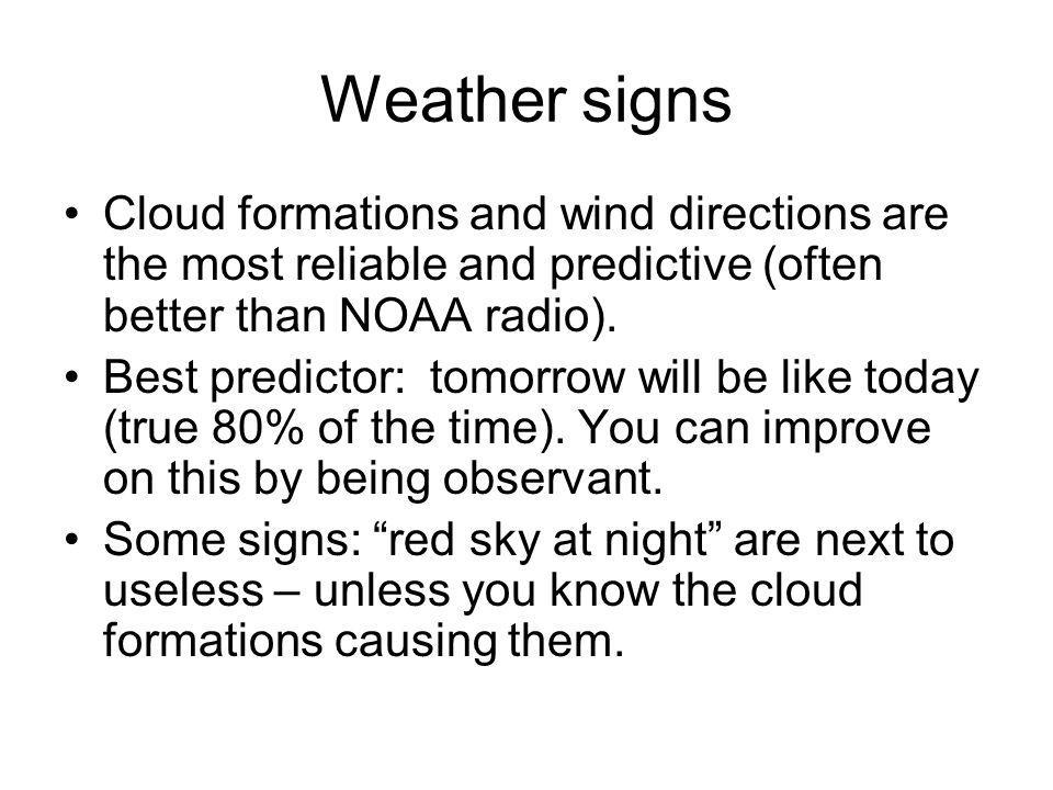 Weather signs Cloud formations and wind directions are the most reliable and predictive (often better than NOAA radio). Best predictor: tomorrow will