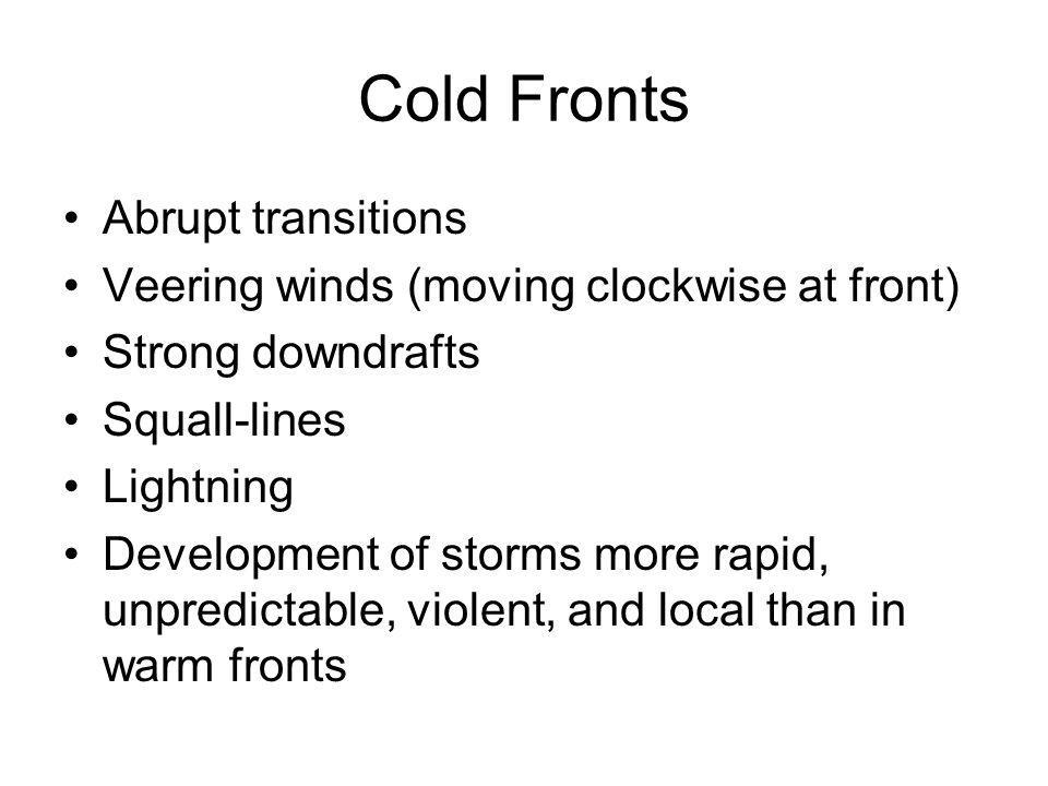 Cold Fronts Abrupt transitions Veering winds (moving clockwise at front) Strong downdrafts Squall-lines Lightning Development of storms more rapid, un
