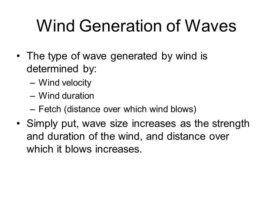 Wind Generation of Waves The type of wave generated by wind is determined by: –Wind velocity –Wind duration –Fetch (distance over which wind blows) Si