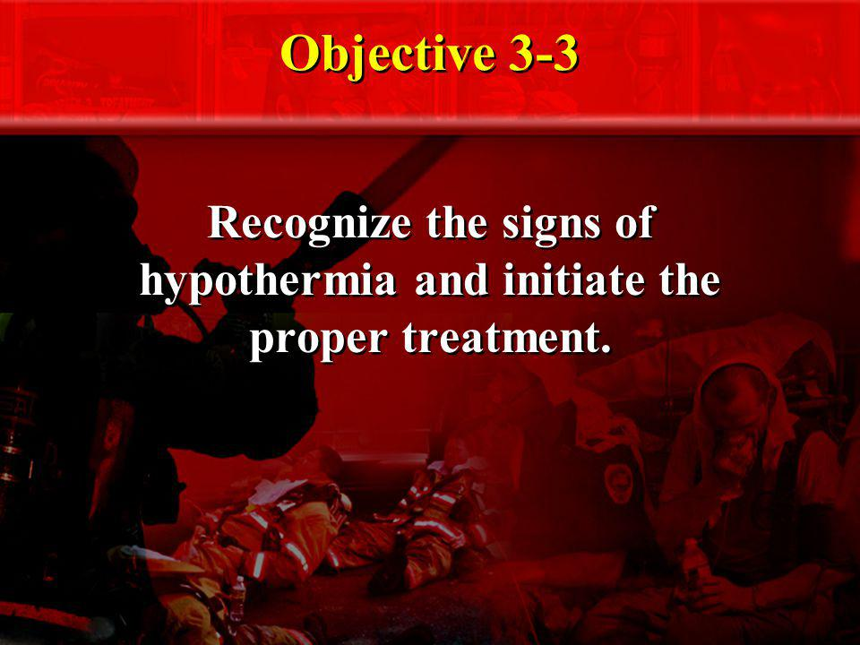 Objective 3-3 Recognize the signs of hypothermia and initiate the proper treatment.