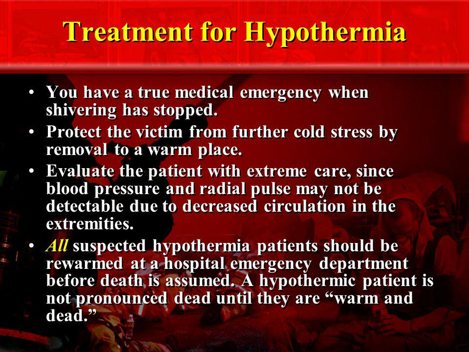 Treatment for Hypothermia You have a true medical emergency when shivering has stopped. Protect the victim from further cold stress by removal to a wa