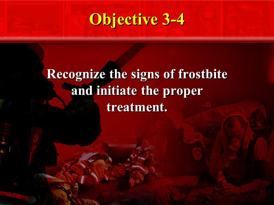 Objective 3-4 Recognize the signs of frostbite and initiate the proper treatment.