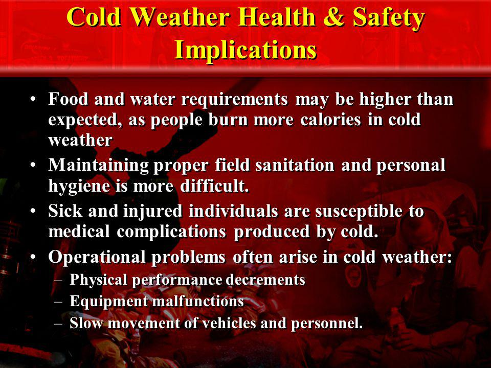 Cold Weather Health & Safety Implications Food and water requirements may be higher than expected, as people burn more calories in cold weather Mainta