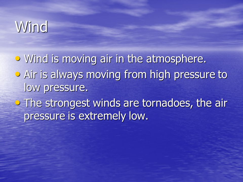 Wind Wind is moving air in the atmosphere. Wind is moving air in the atmosphere. Air is always moving from high pressure to low pressure. Air is alway