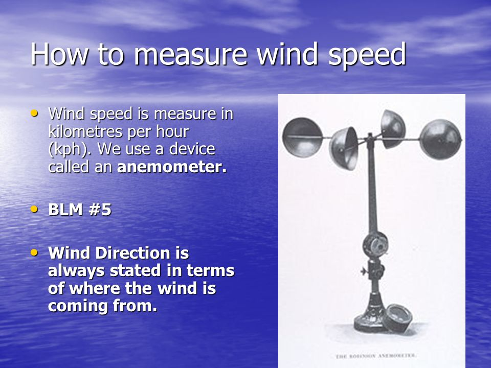 How to measure wind speed Wind speed is measure in kilometres per hour (kph). We use a device called an anemometer. Wind speed is measure in kilometre