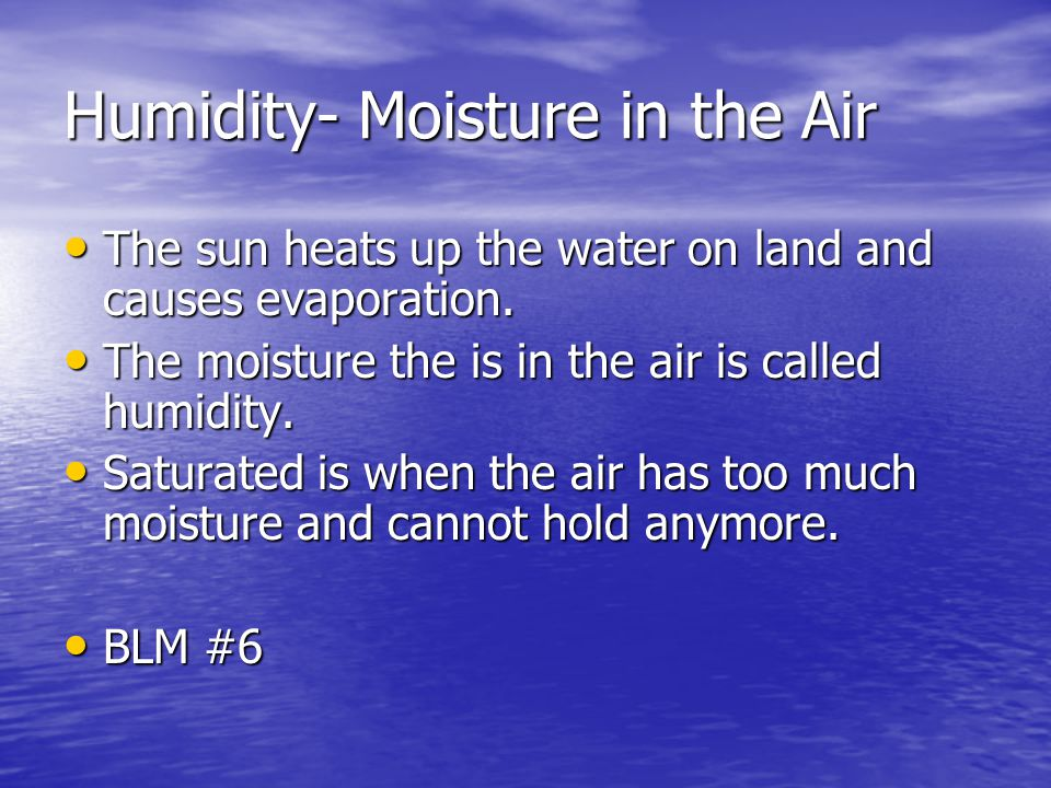 Humidity- Moisture in the Air The sun heats up the water on land and causes evaporation. The sun heats up the water on land and causes evaporation. Th