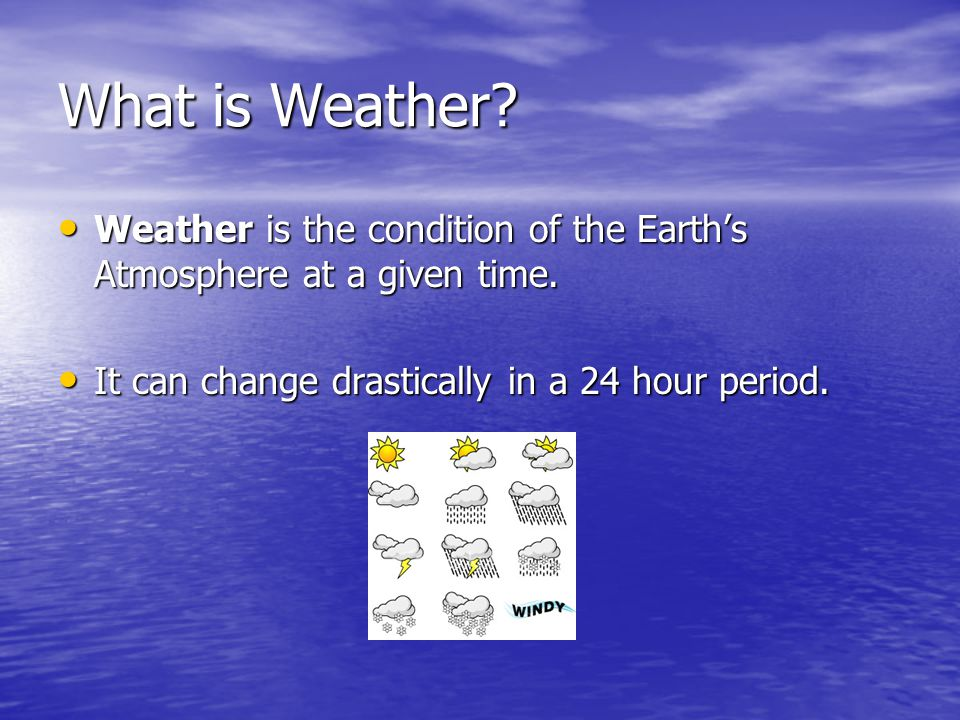 What is Weather? Weather is the condition of the Earths Atmosphere at a given time. Weather is the condition of the Earths Atmosphere at a given time.