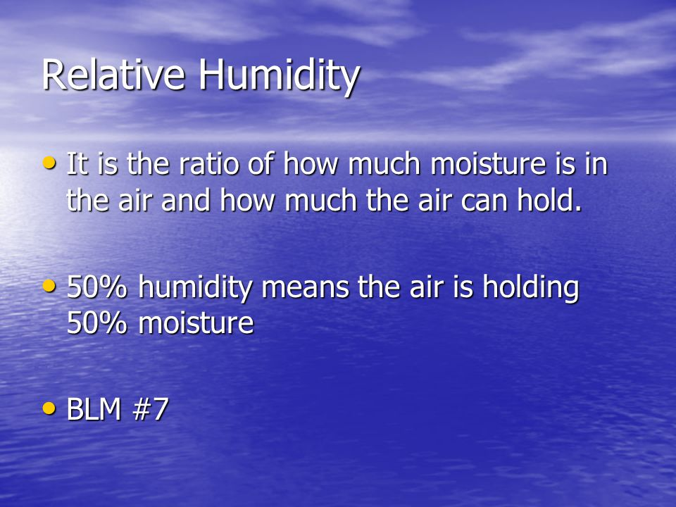 Relative Humidity It is the ratio of how much moisture is in the air and how much the air can hold. It is the ratio of how much moisture is in the air